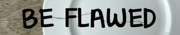 Be flawed